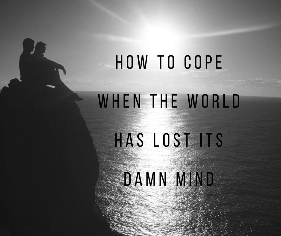 How to CopeWhen the WorldHas Lost ItsDamn Mind