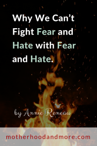 Why We Can't Fight Fear and Hate with Fear and Hate