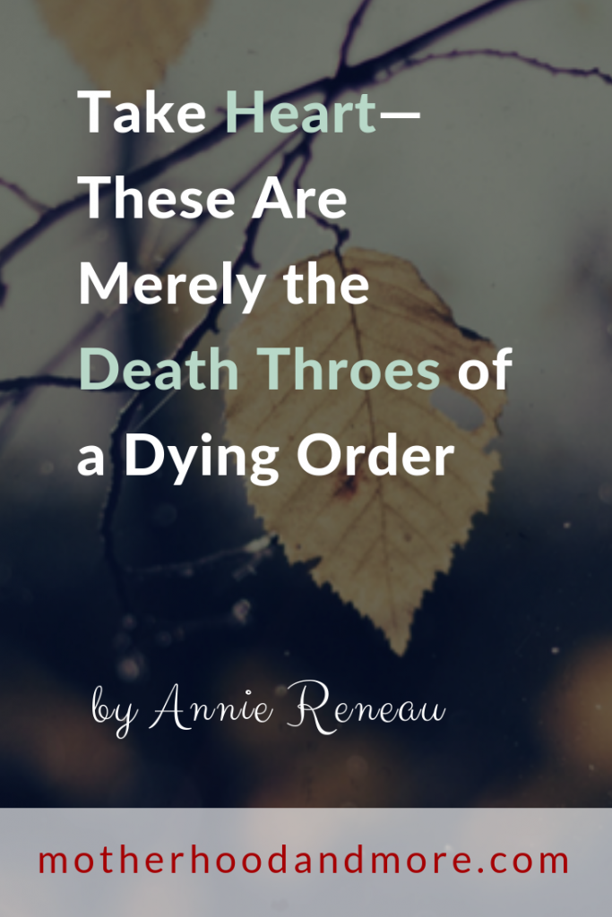 Take Heart—These Are Merely the Death Throes of a Dying Order